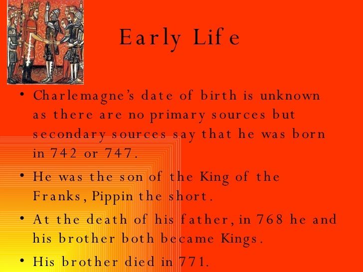 Early Life <ul><li>Charlemagne's date of birth is unknown as there are no primary sources but secondary sources say that h...