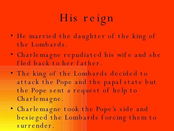 His reign <ul><li>He married the daughter of the king of the Lombards. </li></ul><ul><li>Charlemagne repudiated his wife a...