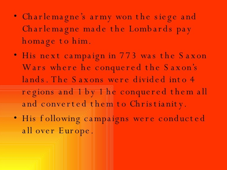 <ul><li>Charlemagne's army won the siege and Charlemagne made the Lombards pay homage to him. </li></ul><ul><li>His next c...