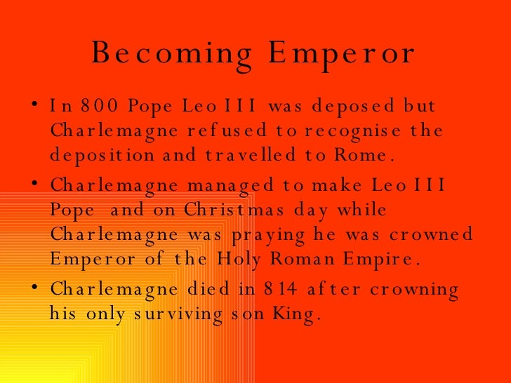 Becoming Emperor <ul><li>In 800 Pope Leo III was deposed but Charlemagne refused to recognise the deposition and travelled...