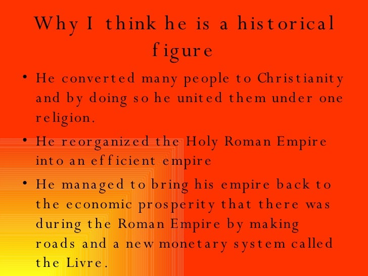Why I think he is a historical figure <ul><li>He converted many people to Christianity and by doing so he united them unde...