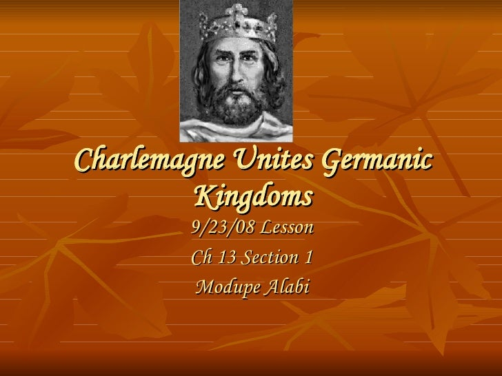 Charlemagne Unites Germanic Kingdoms 9/23/08 Lesson Ch 13 Section 1 Modupe Alabi