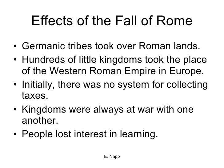 Effects of the Fall of Rome <ul><li>Germanic tribes took over Roman lands. </li></ul><ul><li>Hundreds of little kingdoms t...