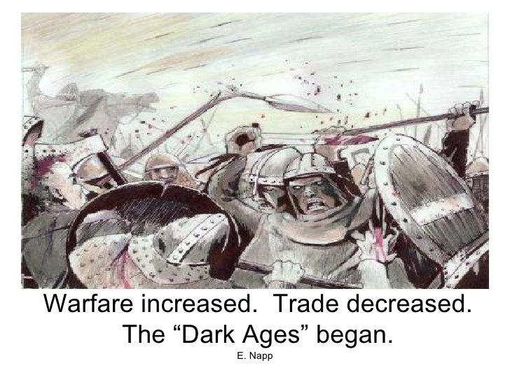 "Warfare increased.  Trade decreased. The ""Dark Ages"" began."