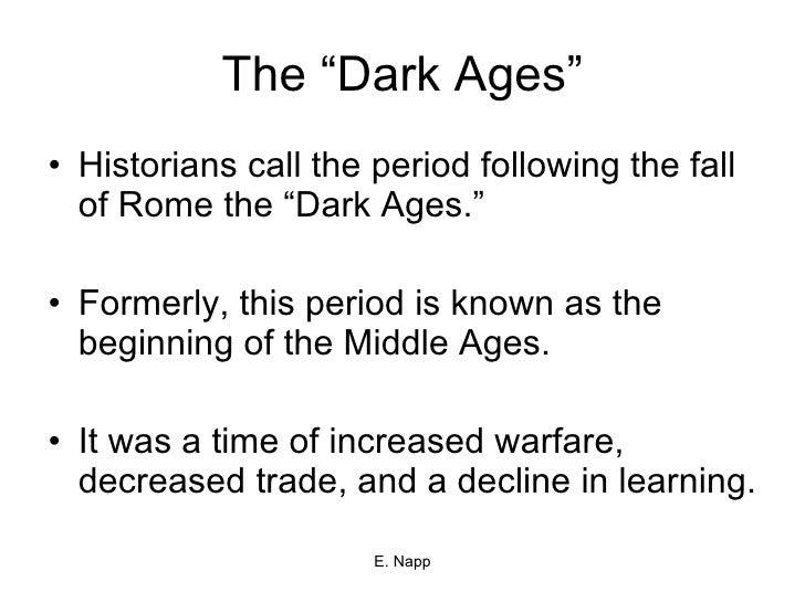 "The ""Dark Ages"" <ul><li>Historians call the period following the fall of Rome the ""Dark Ages."" </li></ul><ul><li>Formerly,..."