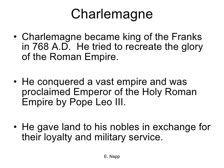 Charlemagne <ul><li>Charlemagne became king of the Franks in 768 A.D.  He tried to recreate the glory of the Roman Empire....