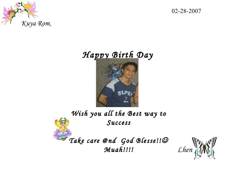 Wish you all the Best way to Success Take care @nd  God Blesse!!  Muah!!!! Kuya Rom, 02-28-2007 Lhen  Happy Birth Day