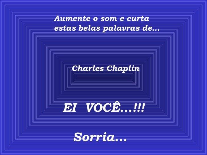 Aumente o som e curta estas belas palavras de... Charles Chaplin EI  VOCÊ...!!! Sorria...