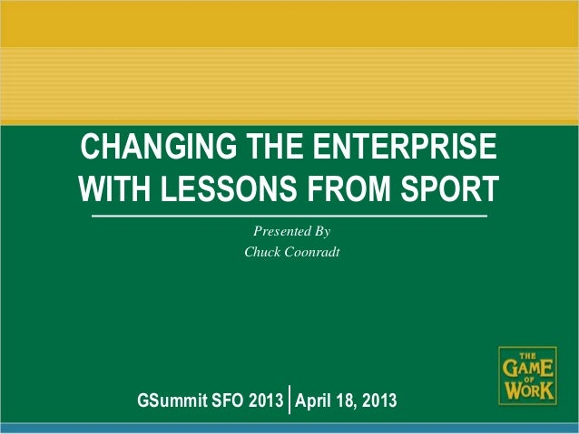 CHANGING THE ENTERPRISEWITH LESSONS FROM SPORTPresented ByChuck CoonradtGSummit SFO 2013 April 18, 2013