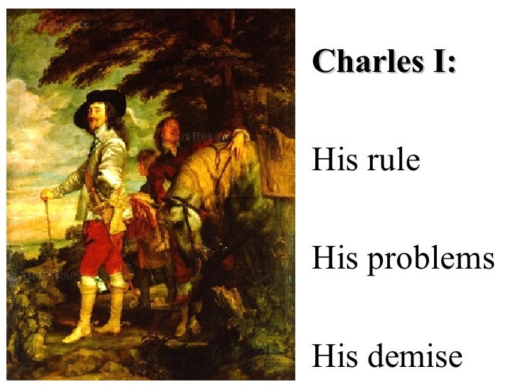 Charles I: His rule His problems His demise
