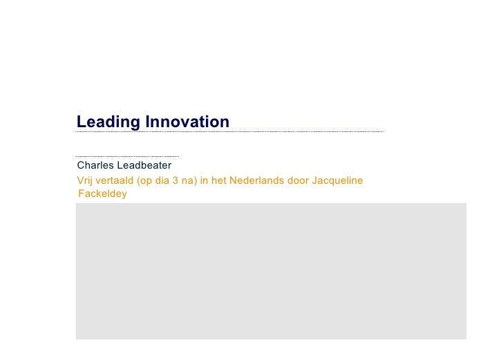 Leading Innovation  Charles Leadbeater Vrij vertaald (op dia 3 na) in het Nederlands door Jacqueline Fackeldey