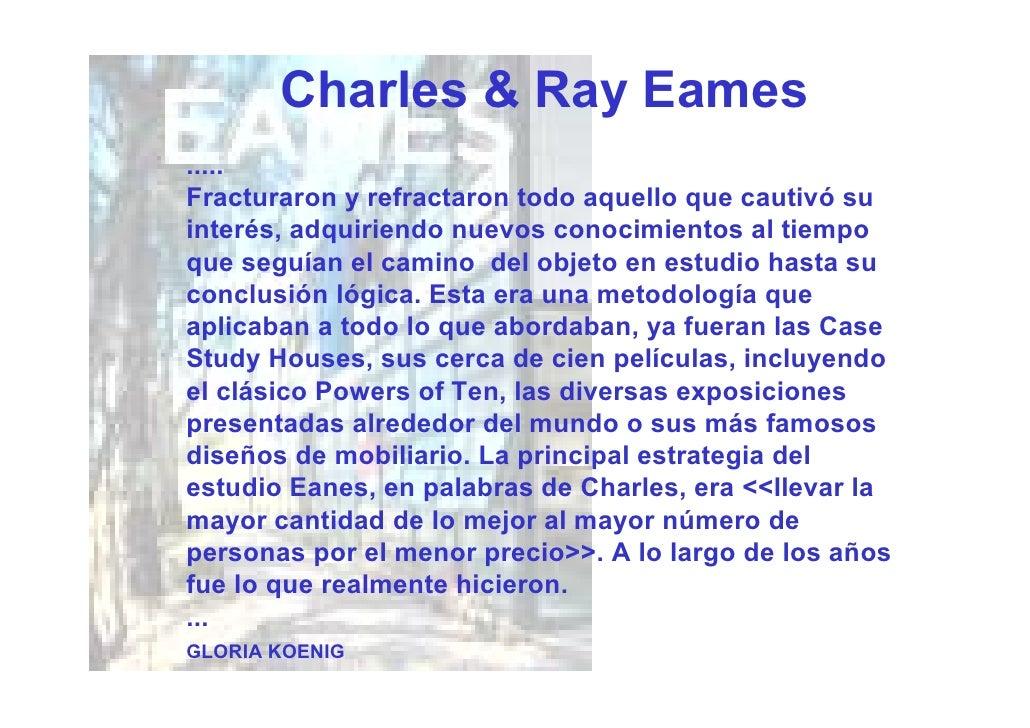 Charles & Ray Eames ..... Fracturaron y refractaron todo aquello que cautivó su interés, adquiriendo nuevos conocimientos ...