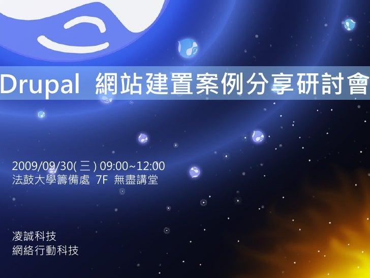 Drupal 網站建置案例分享研討會   2009/09/30( 三 ) 09:00~12:00 法鼓大學籌備處 7F 無盡講堂     凌誠科技 網絡行動科技
