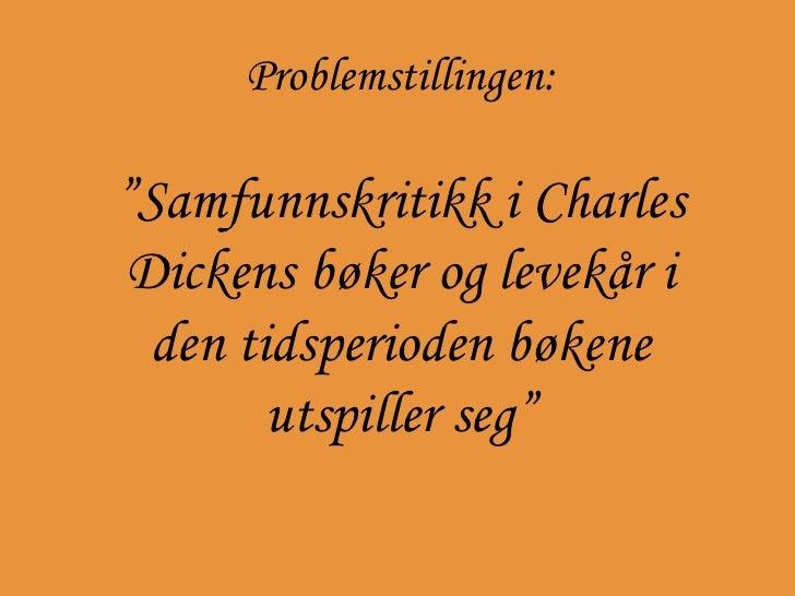 """Problemstillingen: """" Samfunnskritikk i Charles Dickens bøker og levekår i den tidsperioden bøkene utspiller seg"""""""