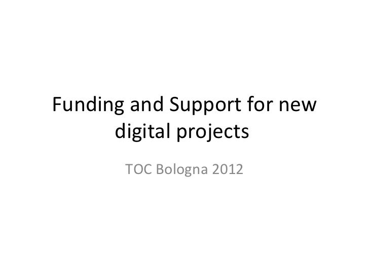 Funding and Support for new      digital projects       TOC Bologna 2012