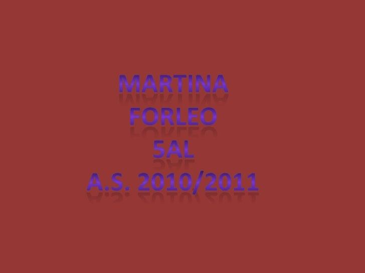 MARTINA<br />FORLEO<br />5AL<br />A.S. 2010/2011<br />