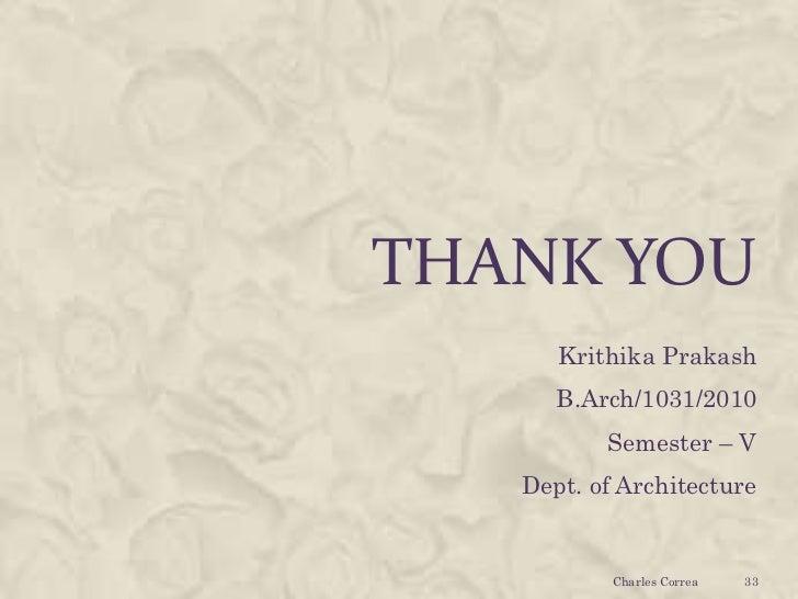THANK YOU      Krithika Prakash      B.Arch/1031/2010          Semester – V   Dept. of Architecture           Charles Corr...