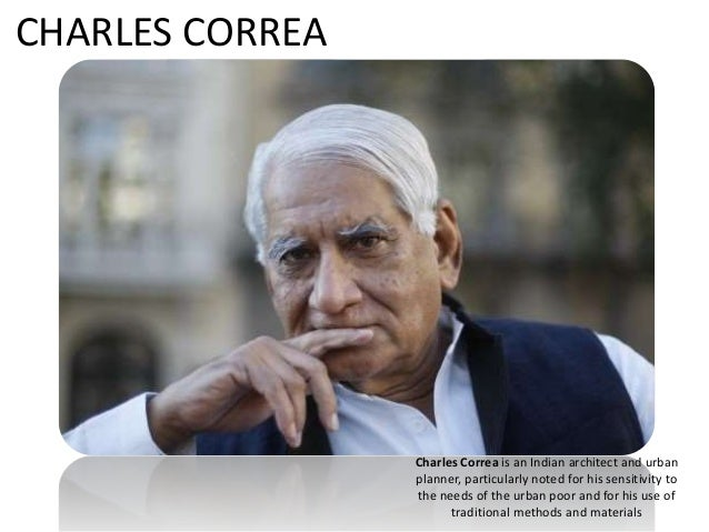 Charles Correa is an Indian architect and urban planner, particularly noted for his sensitivity to the needs of the urban ...