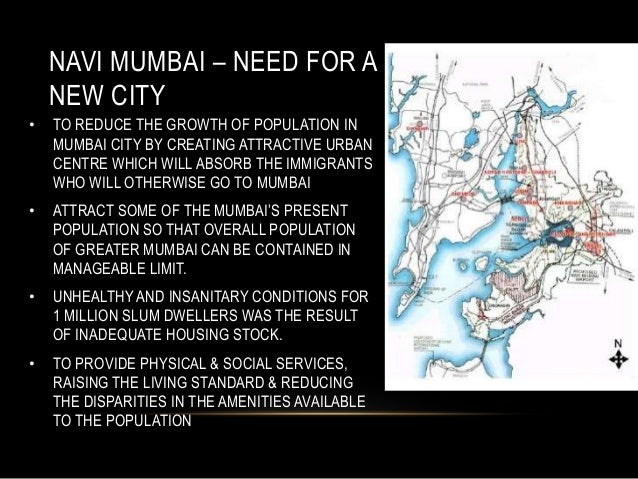 NAVI MUMBAI – NEED FOR A NEW CITY • TO REDUCE THE GROWTH OF POPULATION IN MUMBAI CITY BY CREATING ATTRACTIVE URBAN CENTRE ...