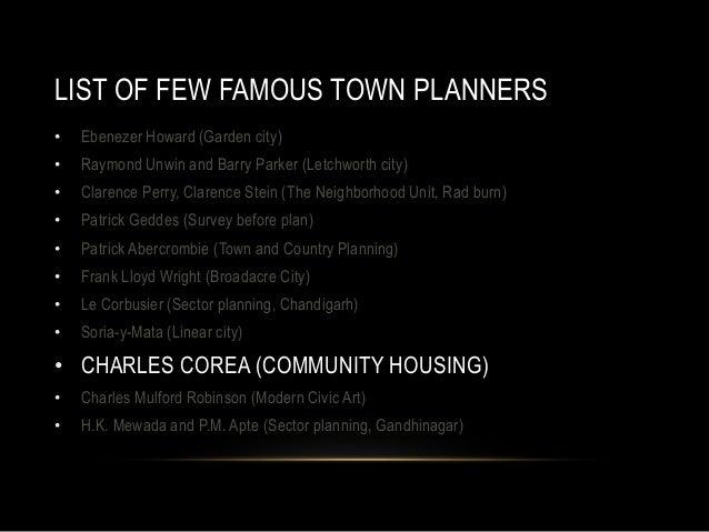 LIST OF FEW FAMOUS TOWN PLANNERS • Ebenezer Howard (Garden city) • Raymond Unwin and Barry Parker (Letchworth city) • Clar...