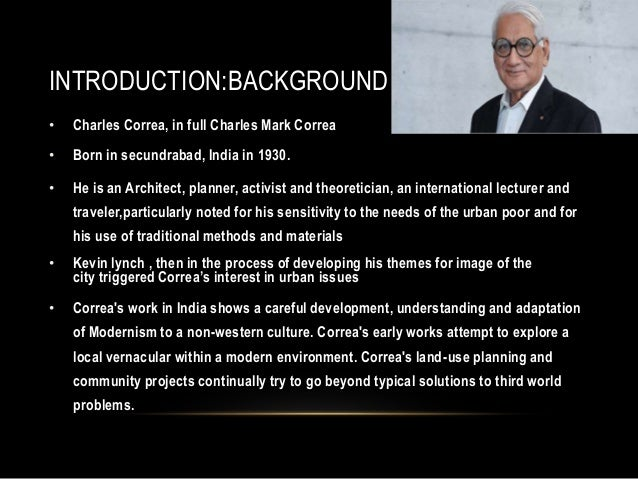 INTRODUCTION:BACKGROUND • Charles Correa, in full Charles Mark Correa • Born in secundrabad, India in 1930. • He is an Arc...