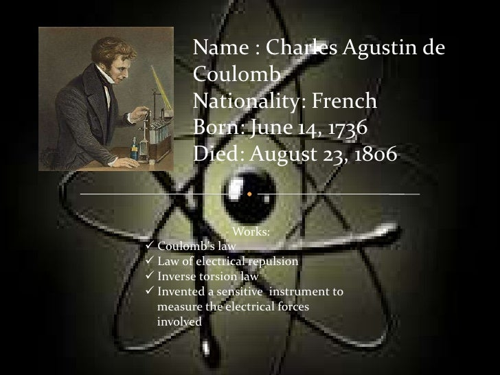 Name : Charles Agustin de        Coulomb        Nationality: French        Born: June 14, 1736        Died: August 23, 180...