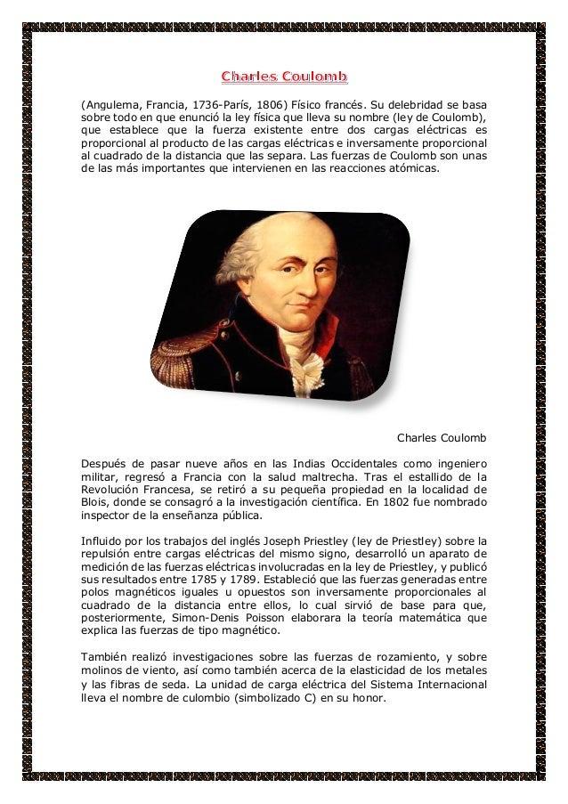 (Angulema, Francia, 1736-París, 1806) Físico francés. Su delebridad se basa sobre todo en que enunció la ley física que ll...