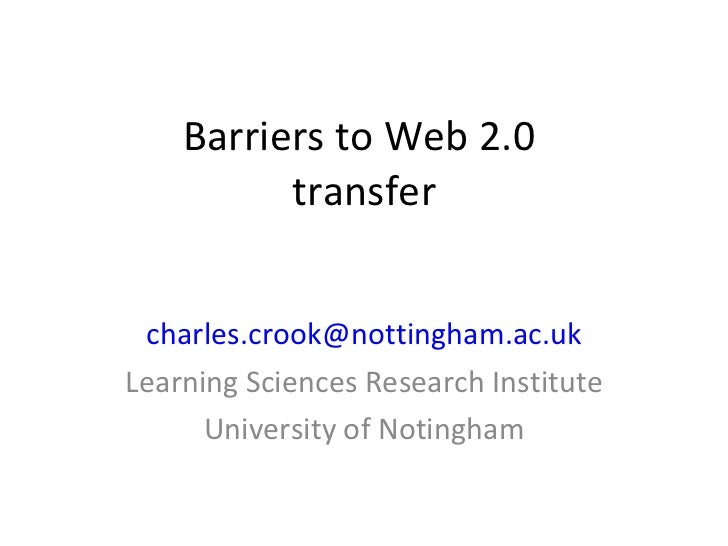 Barriers to Web 2.0  transfer [email_address] Learning Sciences Research Institute University of Notingham