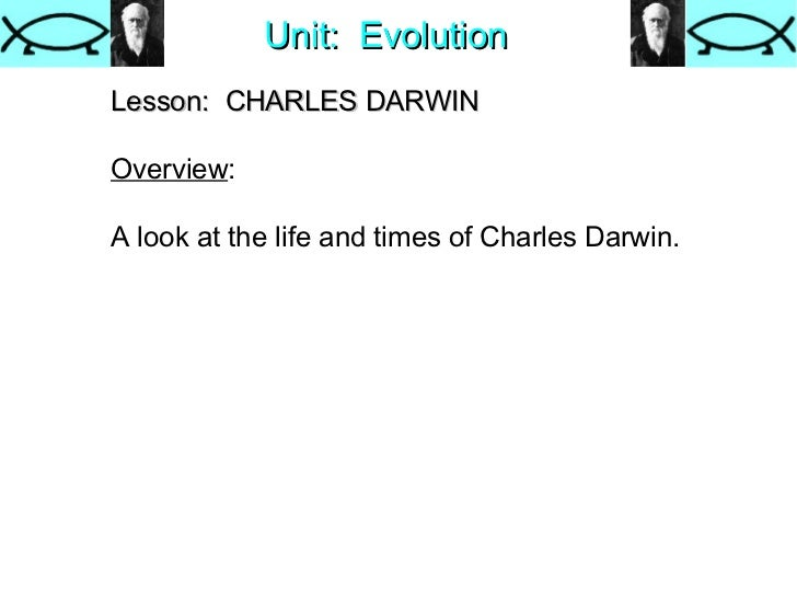 Unit:  Evolution Lesson:  CHARLES DARWIN   Overview : A look at the life and times of Charles Darwin.