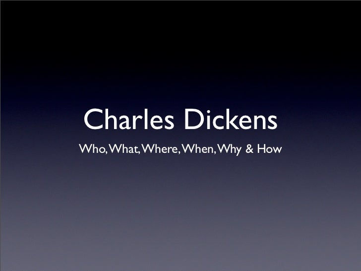 Charles DickensWho, What, Where, When, Why & How