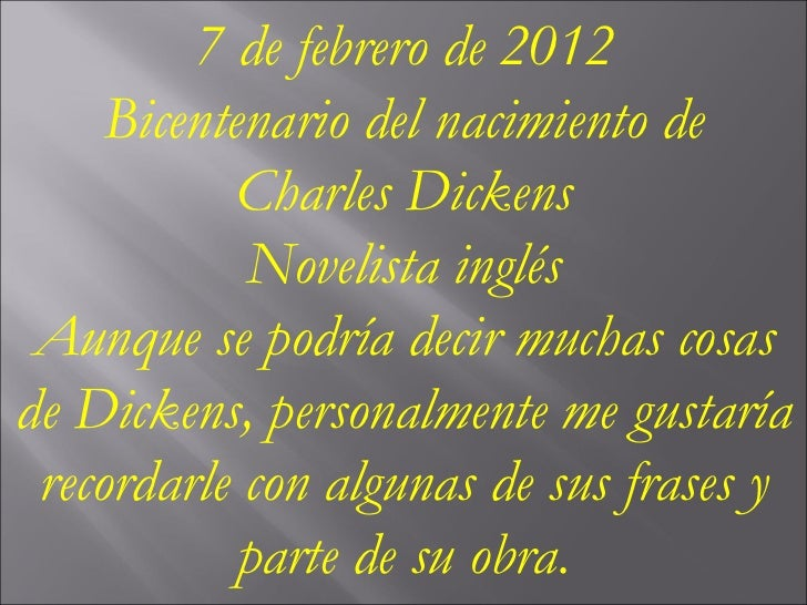 7 de febrero de 2012 Bicentenario del nacimiento de Charles Dickens Novelista inglés Aunque se podría decir muchas cosas d...