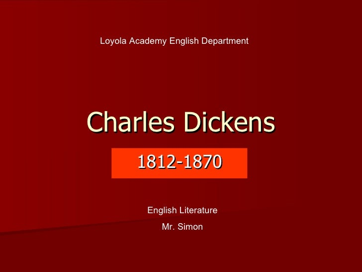 Charles Dickens 1812-1870 Loyola Academy English Department English Literature Mr. Simon