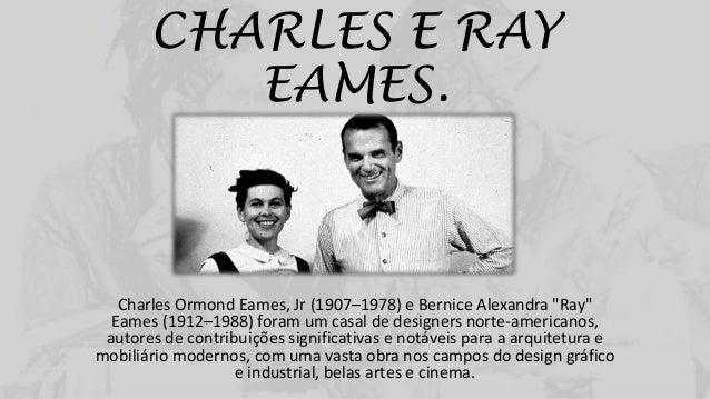 """CHARLES E RAY EAMES. Charles Ormond Eames, Jr (1907–1978) e Bernice Alexandra """"Ray"""" Eames (1912–1988) foram um casal de de..."""