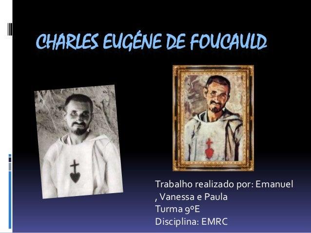 CHARLES EUGÉNE DE FOUCAULD  Trabalho realizado por: Emanuel , Vanessa e Paula Turma 9ºE Disciplina: EMRC