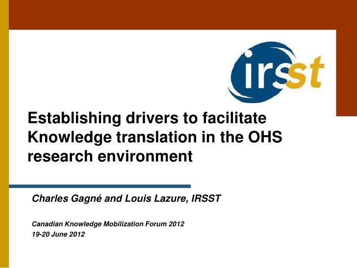 Establishing drivers to facilitateKnowledge translation in the OHSresearch environmentCharles Gagné and Louis Lazure, IRSS...