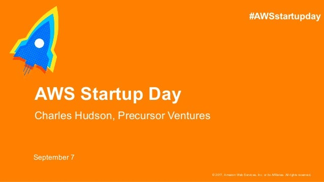 © 2017, Amazon Web Services, Inc. or its Affiliates. All rights reserved. September 7 AWS Startup Day Charles Hudson, Prec...