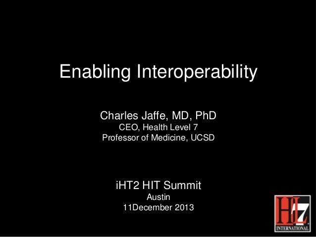 Enabling Interoperability Charles Jaffe, MD, PhD CEO, Health Level 7 Professor of Medicine, UCSD  iHT2 HIT Summit Austin 1...