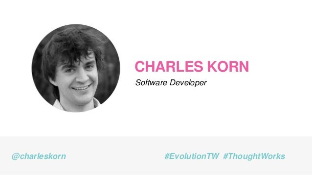 CHARLES KORN Software Developer @charleskorn #EvolutionTW #ThoughtWorks