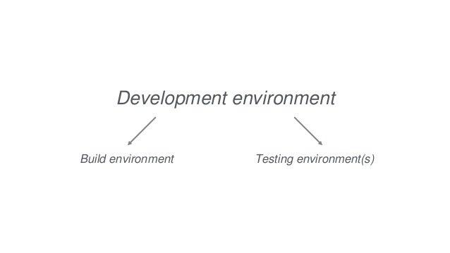 Development environment Build environment Testing environment(s)