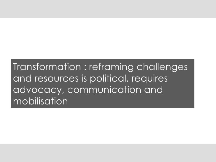 Transformation : reframing challenges and resources is political, requires advocacy, communication and mobilisation