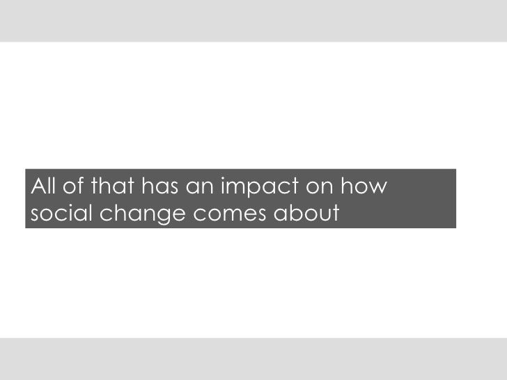 All of that has an impact on how social change comes about