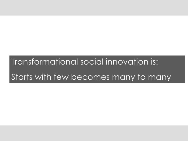 Transformational social innovation is:  Starts with few becomes many to many