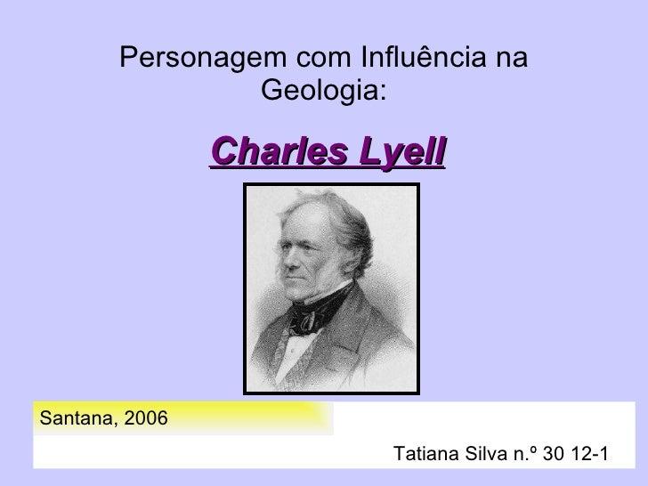 Personagem com Influência na Geologia: Charles Lyell Santana, 2006   Tatiana Silva n.º 30 12-1