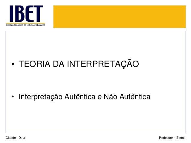 • TEORIA DA INTERPRETAÇÃO  • Interpretação Autêntica e Não Autêntica  Cidade - Data  Professor – E-mail