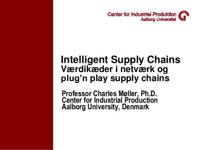 Intelligent Supply ChainsVærdikæder i netværk ogplug'n play supply chainsProfessor Charles Møller, Ph.D.Center for Industr...