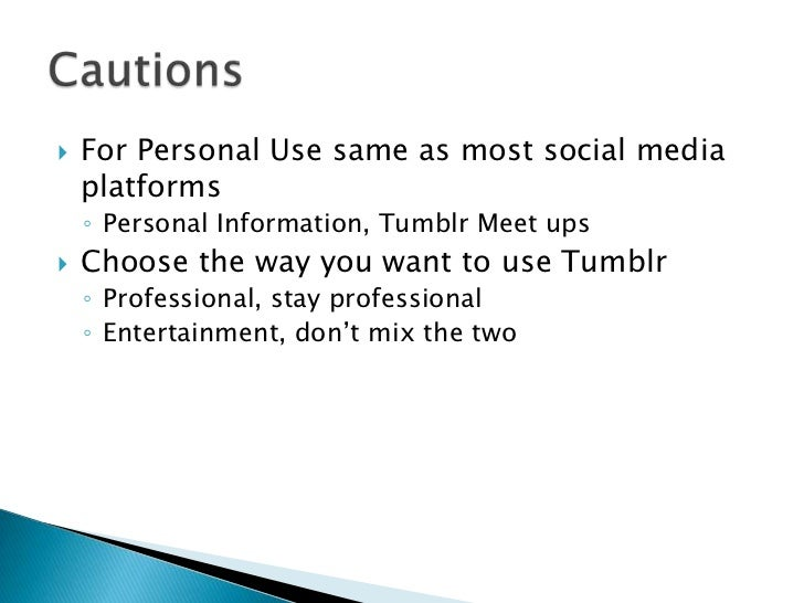    For Personal Use same as most social media    platforms    ◦ Personal Information, Tumblr Meet ups   Choose the way y...
