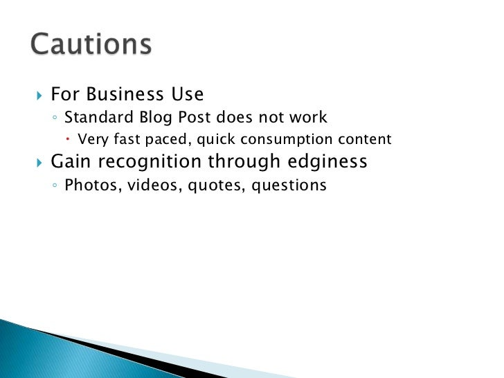    For Business Use    ◦ Standard Blog Post does not work      Very fast paced, quick consumption content   Gain recogn...