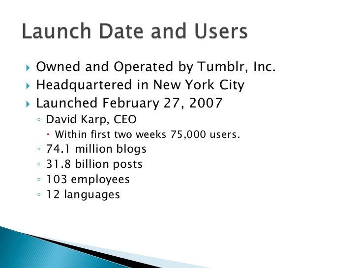    Owned and Operated by Tumblr, Inc.   Headquartered in New York City   Launched February 27, 2007    ◦ David Karp, CE...