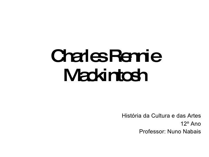 Charles Rennie Mackintosh História da Cultura e das Artes 12º Ano Professor: Nuno Nabais