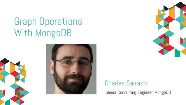 Charles Sarrazin Senior Consulting Engineer, MongoDB Graph Operations With MongoDB